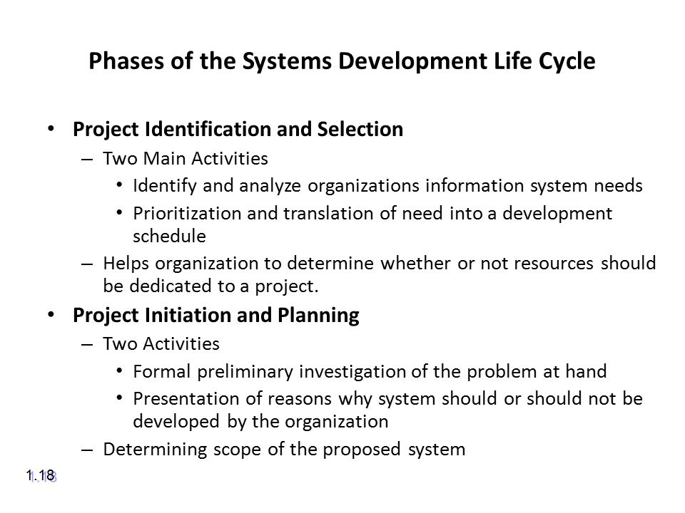 Phases of the Systems Development Life Cycle Project Identification and Selection – Two Main Activities Identify and analyze organizations information system needs Prioritization and translation of need into a development schedule – Helps organization to determine whether or not resources should be dedicated to a project.