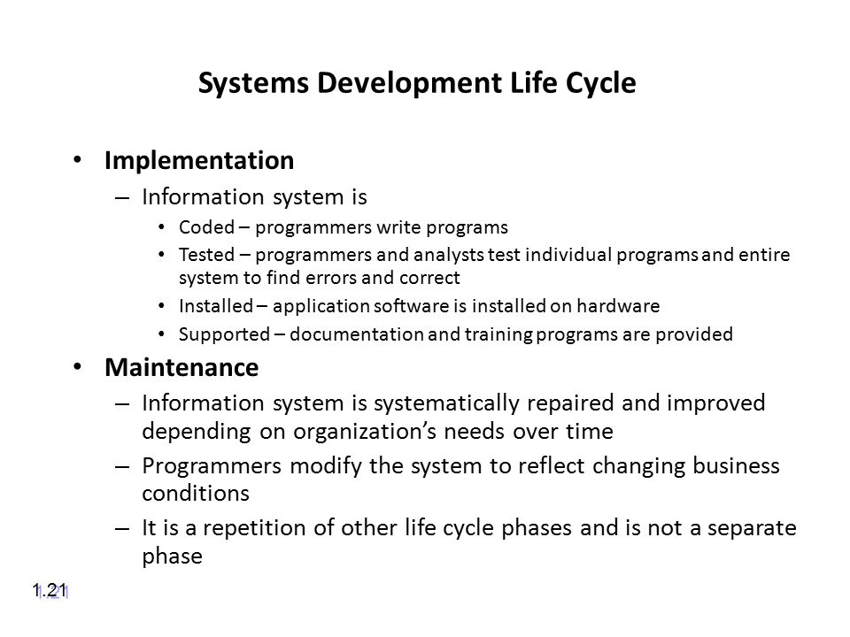 Systems Development Life Cycle Implementation – Information system is Coded – programmers write programs Tested – programmers and analysts test individual programs and entire system to find errors and correct Installed – application software is installed on hardware Supported – documentation and training programs are provided Maintenance – Information system is systematically repaired and improved depending on organization's needs over time – Programmers modify the system to reflect changing business conditions – It is a repetition of other life cycle phases and is not a separate phase 1.21