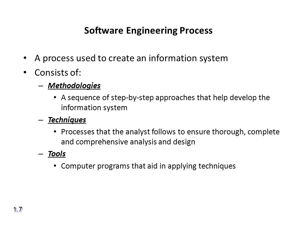 Software Engineering Process A process used to create an information system Consists of: – Methodologies A sequence of step-by-step approaches that help develop the information system – Techniques Processes that the analyst follows to ensure thorough, complete and comprehensive analysis and design – Tools Computer programs that aid in applying techniques 1.7
