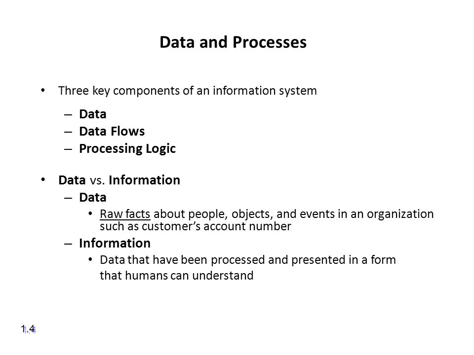 Data and Processes Three key components of an information system – Data – Data Flows – Processing Logic Data vs.