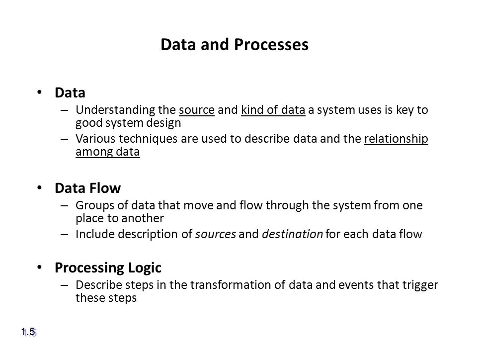 Data and Processes Data – Understanding the source and kind of data a system uses is key to good system design – Various techniques are used to describe data and the relationship among data Data Flow – Groups of data that move and flow through the system from one place to another – Include description of sources and destination for each data flow Processing Logic – Describe steps in the transformation of data and events that trigger these steps 1.5