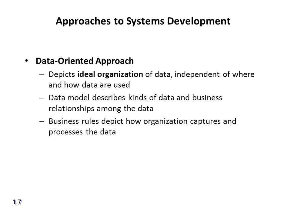 Approaches to Systems Development Data-Oriented Approach – Depicts ideal organization of data, independent of where and how data are used – Data model describes kinds of data and business relationships among the data – Business rules depict how organization captures and processes the data 1.7