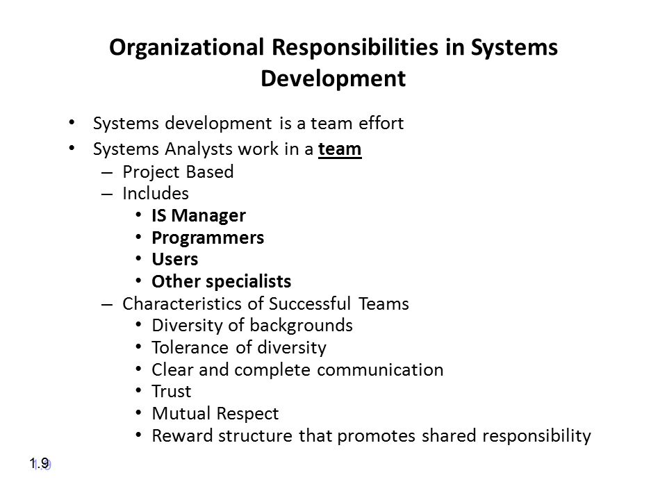 Organizational Responsibilities in Systems Development Systems development is a team effort Systems Analysts work in a team – Project Based – Includes IS Manager Programmers Users Other specialists – Characteristics of Successful Teams Diversity of backgrounds Tolerance of diversity Clear and complete communication Trust Mutual Respect Reward structure that promotes shared responsibility 1.9