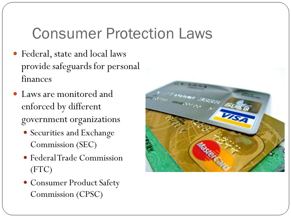 Consumer Protection Laws Federal, state and local laws provide safeguards for personal finances Laws are monitored and enforced by different government organizations Securities and Exchange Commission (SEC) Federal Trade Commission (FTC) Consumer Product Safety Commission (CPSC)