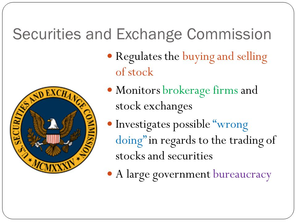 Securities and Exchange Commission Regulates the buying and selling of stock Monitors brokerage firms and stock exchanges Investigates possible wrong doing in regards to the trading of stocks and securities A large government bureaucracy