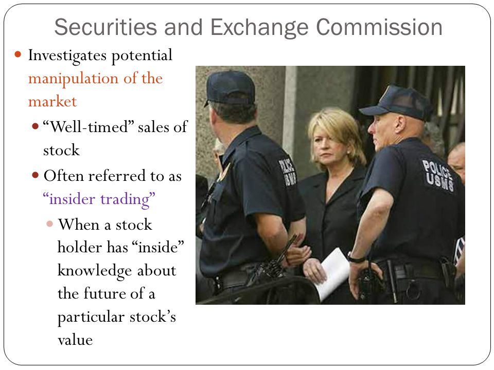Securities and Exchange Commission Investigates potential manipulation of the market Well-timed sales of stock Often referred to as insider trading When a stock holder has inside knowledge about the future of a particular stock's value