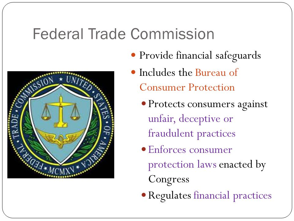 Federal Trade Commission Provide financial safeguards Includes the Bureau of Consumer Protection Protects consumers against unfair, deceptive or fraudulent practices Enforces consumer protection laws enacted by Congress Regulates financial practices