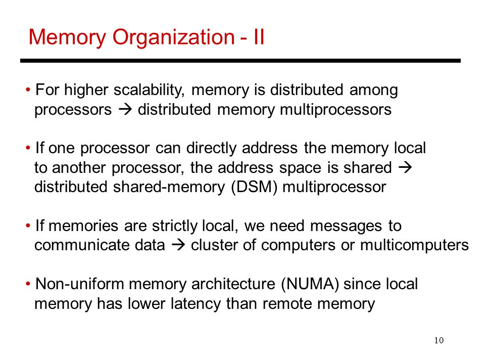 10 Memory Organization - II For higher scalability, memory is distributed among processors  distributed memory multiprocessors If one processor can directly address the memory local to another processor, the address space is shared  distributed shared-memory (DSM) multiprocessor If memories are strictly local, we need messages to communicate data  cluster of computers or multicomputers Non-uniform memory architecture (NUMA) since local memory has lower latency than remote memory