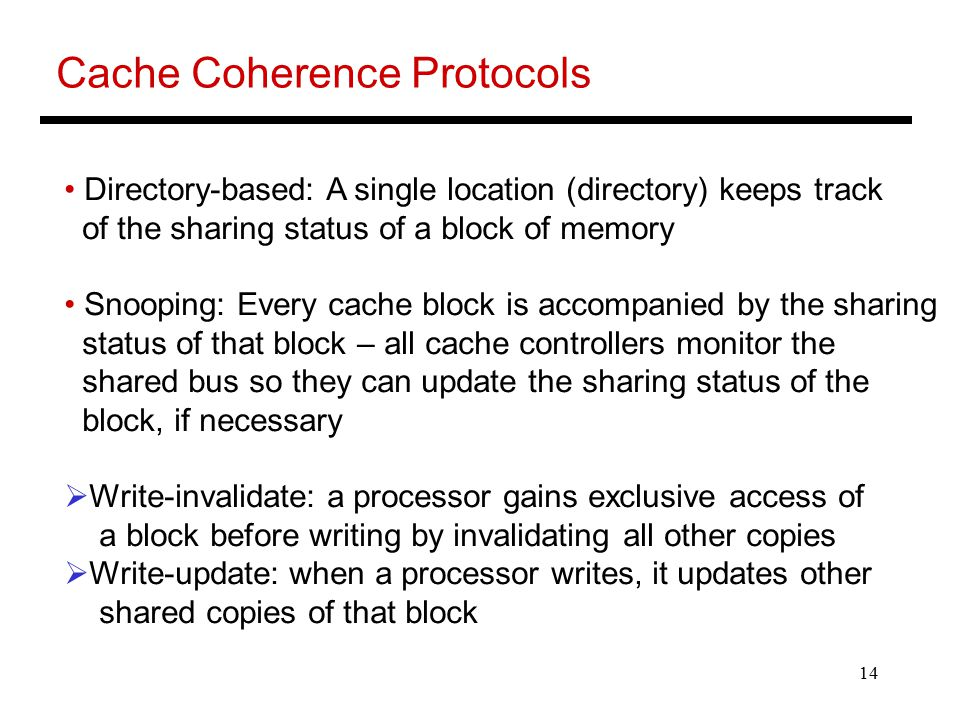 14 Cache Coherence Protocols Directory-based: A single location (directory) keeps track of the sharing status of a block of memory Snooping: Every cache block is accompanied by the sharing status of that block – all cache controllers monitor the shared bus so they can update the sharing status of the block, if necessary  Write-invalidate: a processor gains exclusive access of a block before writing by invalidating all other copies  Write-update: when a processor writes, it updates other shared copies of that block