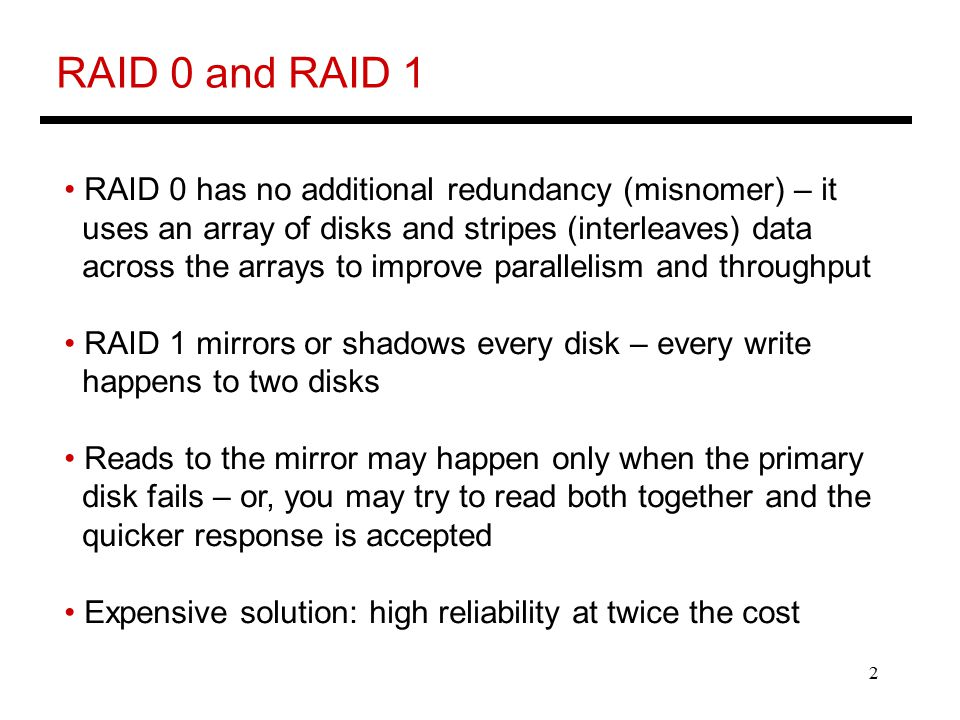 2 RAID 0 and RAID 1 RAID 0 has no additional redundancy (misnomer) – it uses an array of disks and stripes (interleaves) data across the arrays to improve parallelism and throughput RAID 1 mirrors or shadows every disk – every write happens to two disks Reads to the mirror may happen only when the primary disk fails – or, you may try to read both together and the quicker response is accepted Expensive solution: high reliability at twice the cost