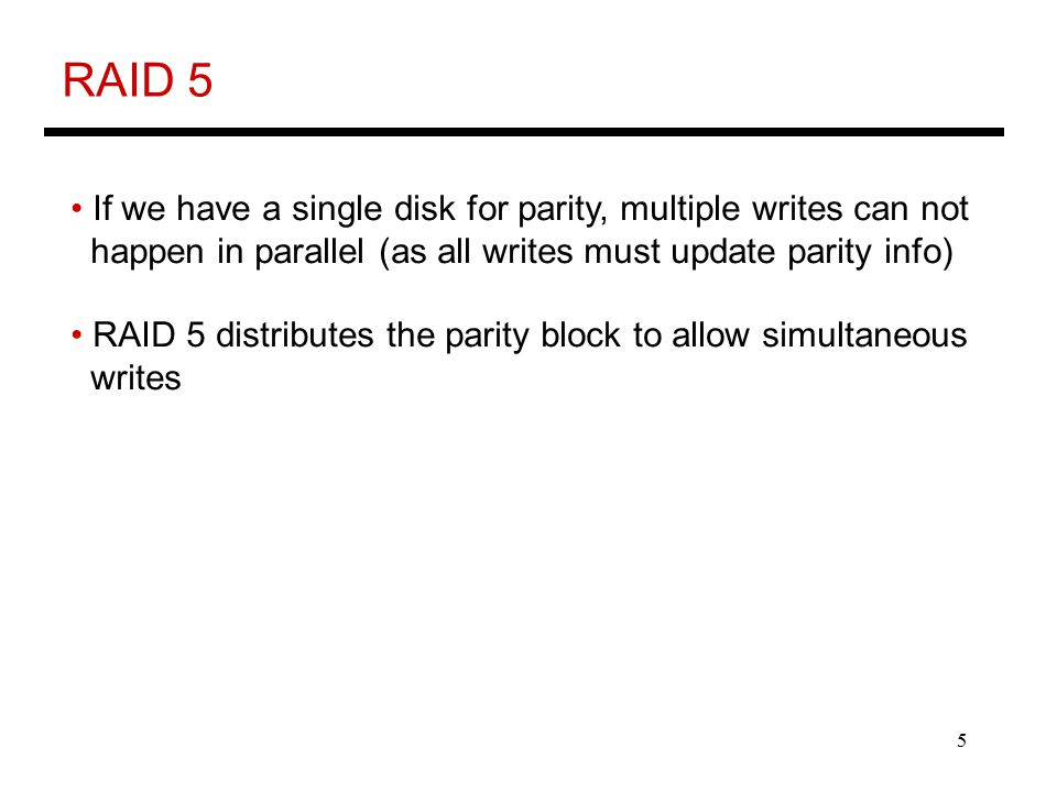 5 RAID 5 If we have a single disk for parity, multiple writes can not happen in parallel (as all writes must update parity info) RAID 5 distributes the parity block to allow simultaneous writes