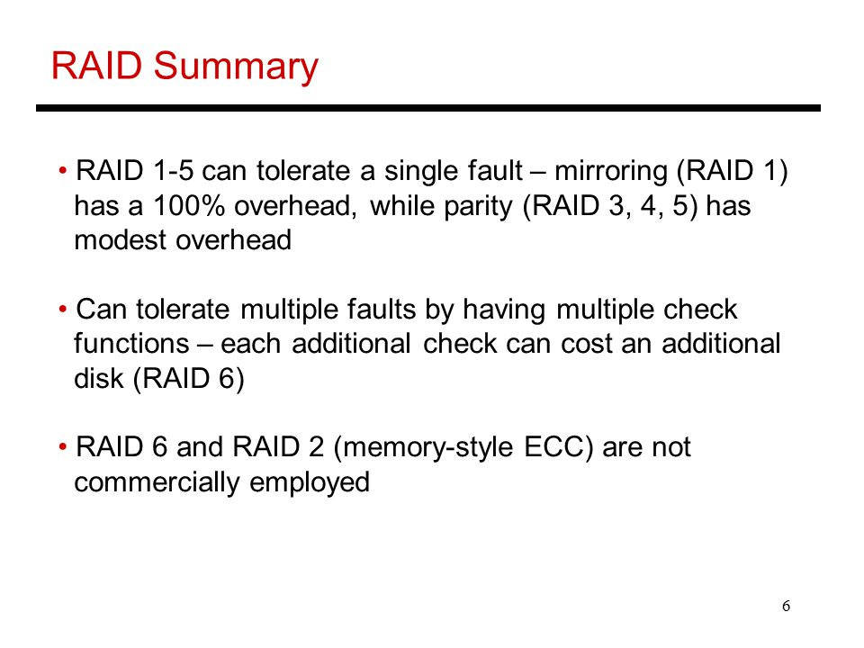 6 RAID Summary RAID 1-5 can tolerate a single fault – mirroring (RAID 1) has a 100% overhead, while parity (RAID 3, 4, 5) has modest overhead Can tolerate multiple faults by having multiple check functions – each additional check can cost an additional disk (RAID 6) RAID 6 and RAID 2 (memory-style ECC) are not commercially employed