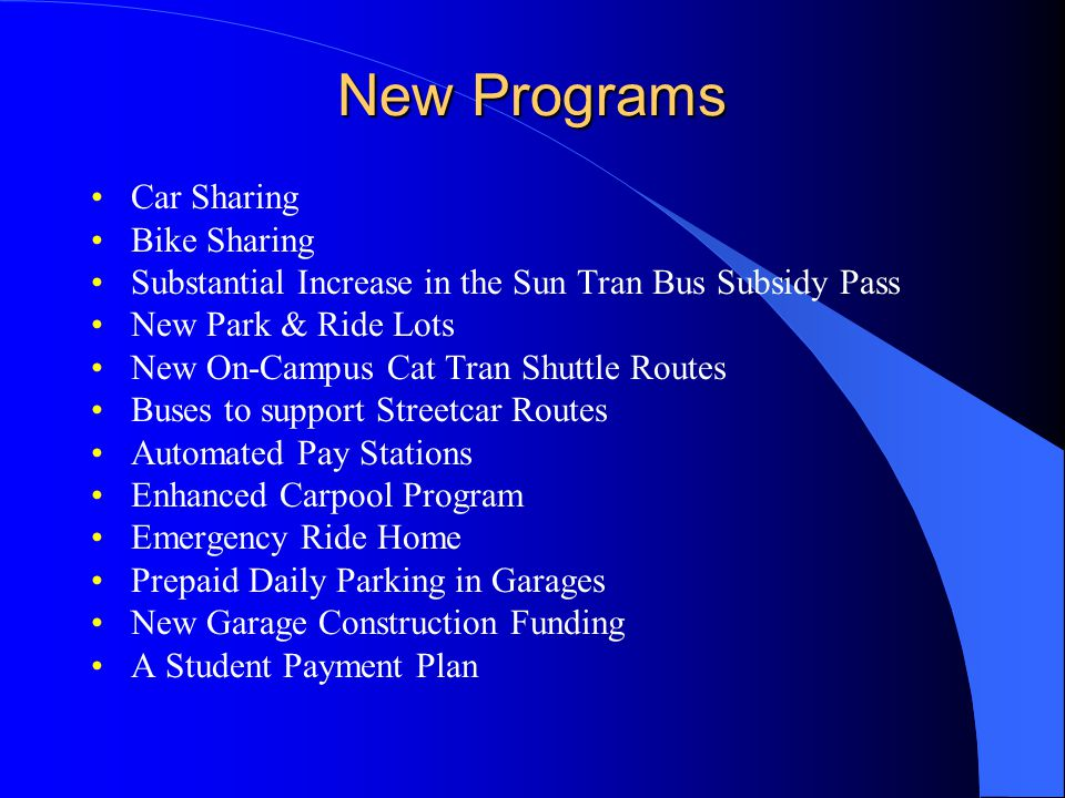 New Programs Car Sharing Bike Sharing Substantial Increase in the Sun Tran Bus Subsidy Pass New Park & Ride Lots New On-Campus Cat Tran Shuttle Routes Buses to support Streetcar Routes Automated Pay Stations Enhanced Carpool Program Emergency Ride Home Prepaid Daily Parking in Garages New Garage Construction Funding A Student Payment Plan