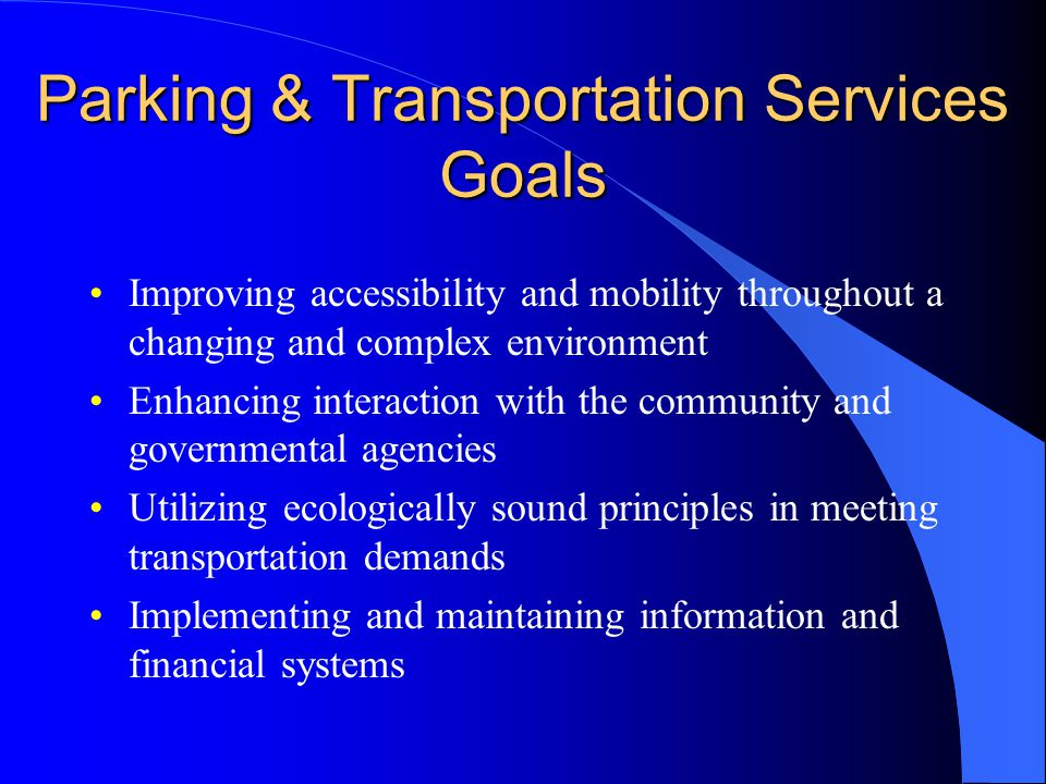 Parking & Transportation Services Goals Improving accessibility and mobility throughout a changing and complex environment Enhancing interaction with the community and governmental agencies Utilizing ecologically sound principles in meeting transportation demands Implementing and maintaining information and financial systems