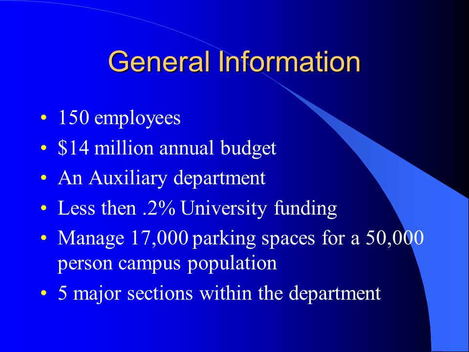 General Information 150 employees $14 million annual budget An Auxiliary department Less then.2% University funding Manage 17,000 parking spaces for a 50,000 person campus population 5 major sections within the department
