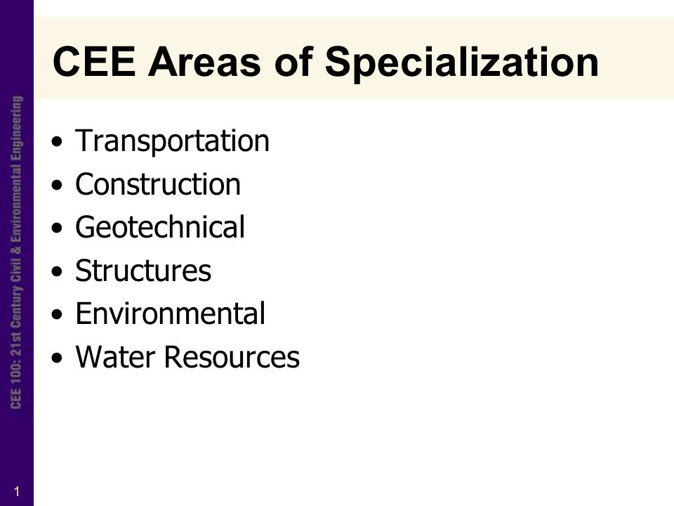 1 CEE Areas of Specialization Transportation Construction Geotechnical Structures Environmental Water Resources