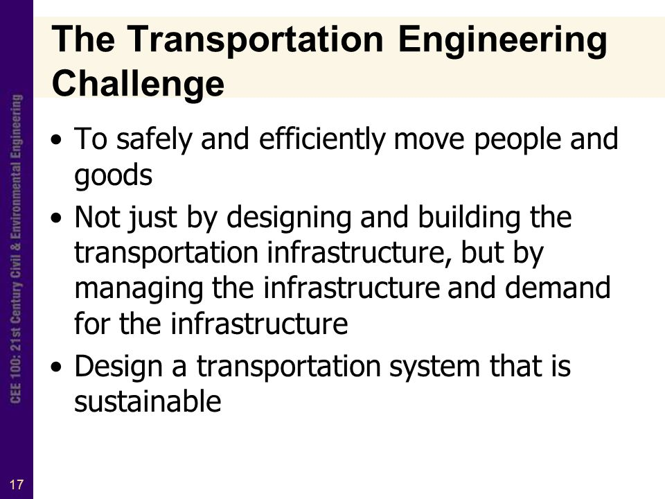 17 The Transportation Engineering Challenge To safely and efficiently move people and goods Not just by designing and building the transportation infrastructure, but by managing the infrastructure and demand for the infrastructure Design a transportation system that is sustainable