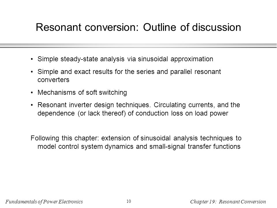 Fundamentals of Power Electronics 10 Chapter 19: Resonant Conversion Resonant conversion: Outline of discussion Simple steady-state analysis via sinusoidal approximation Simple and exact results for the series and parallel resonant converters Mechanisms of soft switching Resonant inverter design techniques.