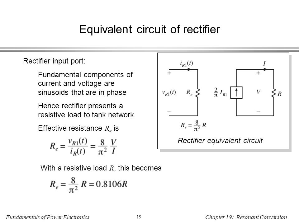 Fundamentals of Power Electronics 19 Chapter 19: Resonant Conversion Equivalent circuit of rectifier Rectifier input port: Fundamental components of current and voltage are sinusoids that are in phase Hence rectifier presents a resistive load to tank network Effective resistance R e is With a resistive load R, this becomes Rectifier equivalent circuit