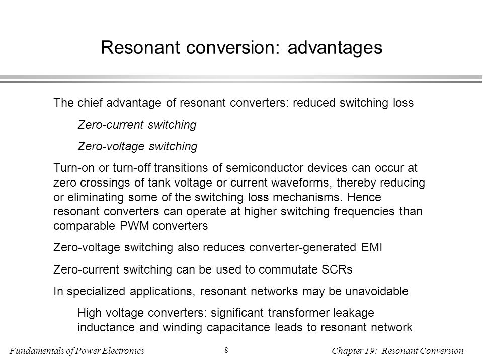 Fundamentals of Power Electronics 8 Chapter 19: Resonant Conversion Resonant conversion: advantages The chief advantage of resonant converters: reduced switching loss Zero-current switching Zero-voltage switching Turn-on or turn-off transitions of semiconductor devices can occur at zero crossings of tank voltage or current waveforms, thereby reducing or eliminating some of the switching loss mechanisms.