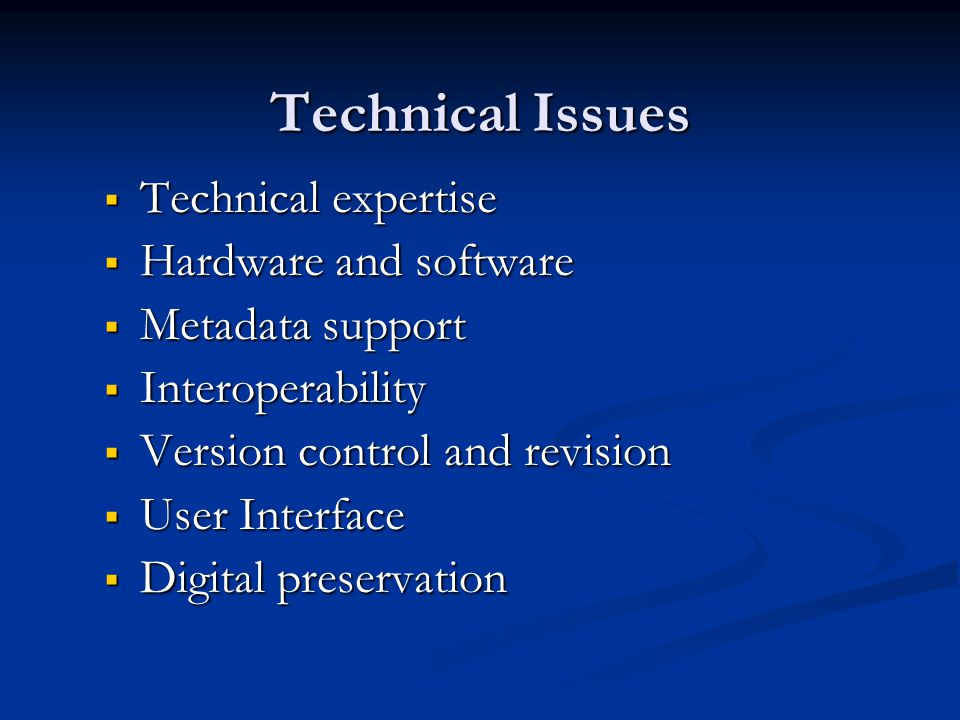 Technical Issues  Technical expertise  Hardware and software  Metadata support  Interoperability  Version control and revision  User Interface  Digital preservation
