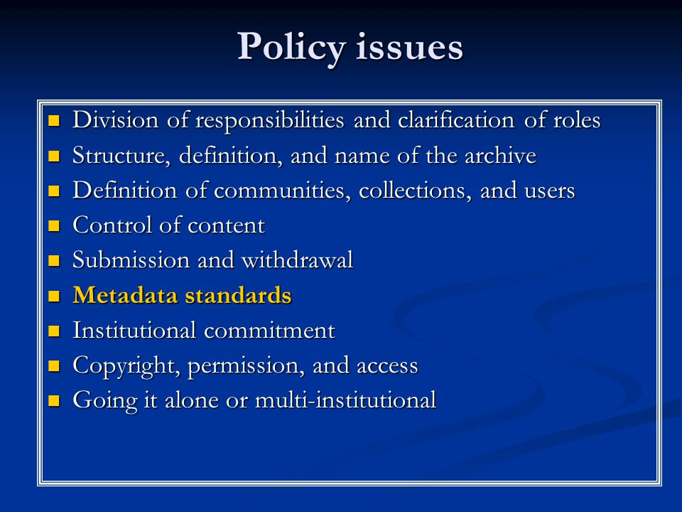 Policy issues Division of responsibilities and clarification of roles Structure, definition, and name of the archive Definition of communities, collections, and users Control of content Submission and withdrawal Metadata standards Institutional commitment Copyright, permission, and access Going it alone or multi-institutional