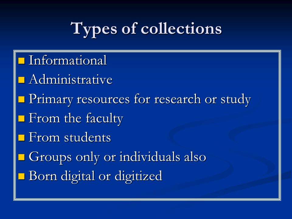 Types of collections Informational Informational Administrative Administrative Primary resources for research or study Primary resources for research or study From the faculty From the faculty From students From students Groups only or individuals also Groups only or individuals also Born digital or digitized Born digital or digitized