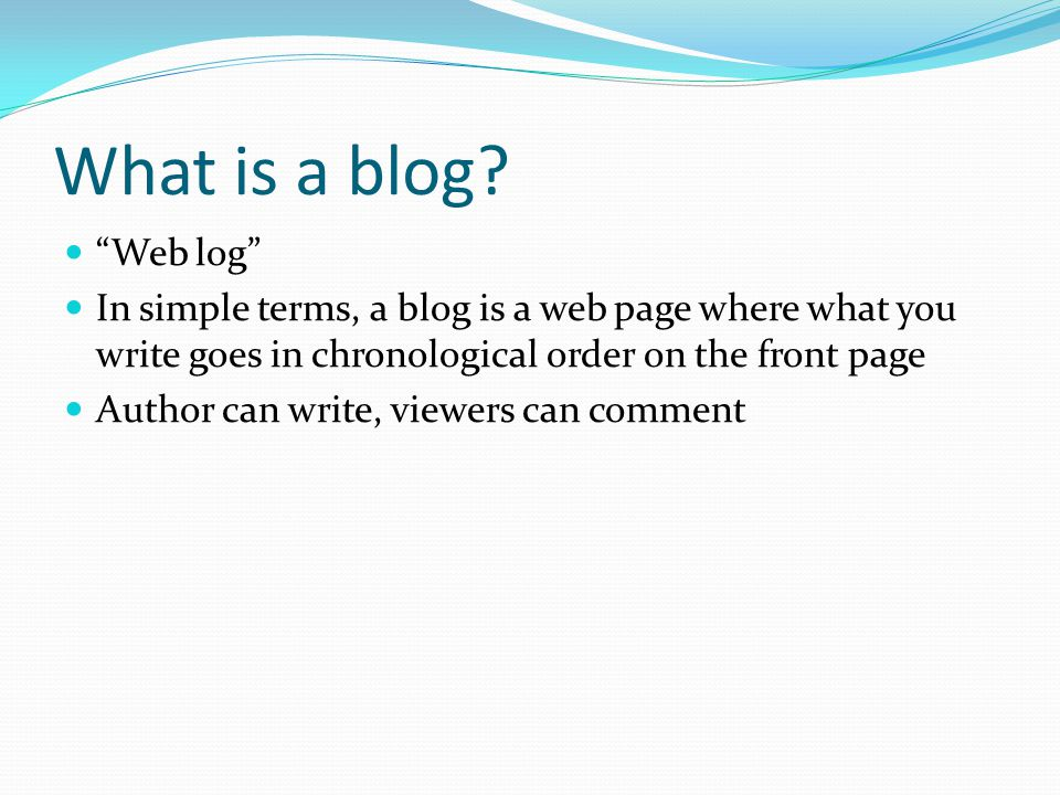 "What is a blog? ""Web log"" In simple terms, a blog is a web"