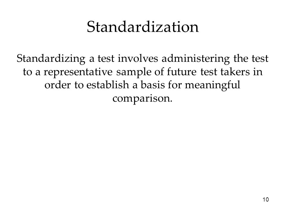 10 Standardization Standardizing a test involves administering the test to a representative sample of future test takers in order to establish a basis for meaningful comparison.