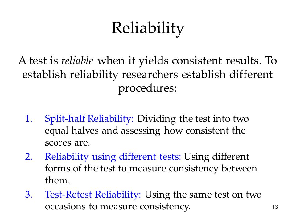 13 Reliability A test is reliable when it yields consistent results.