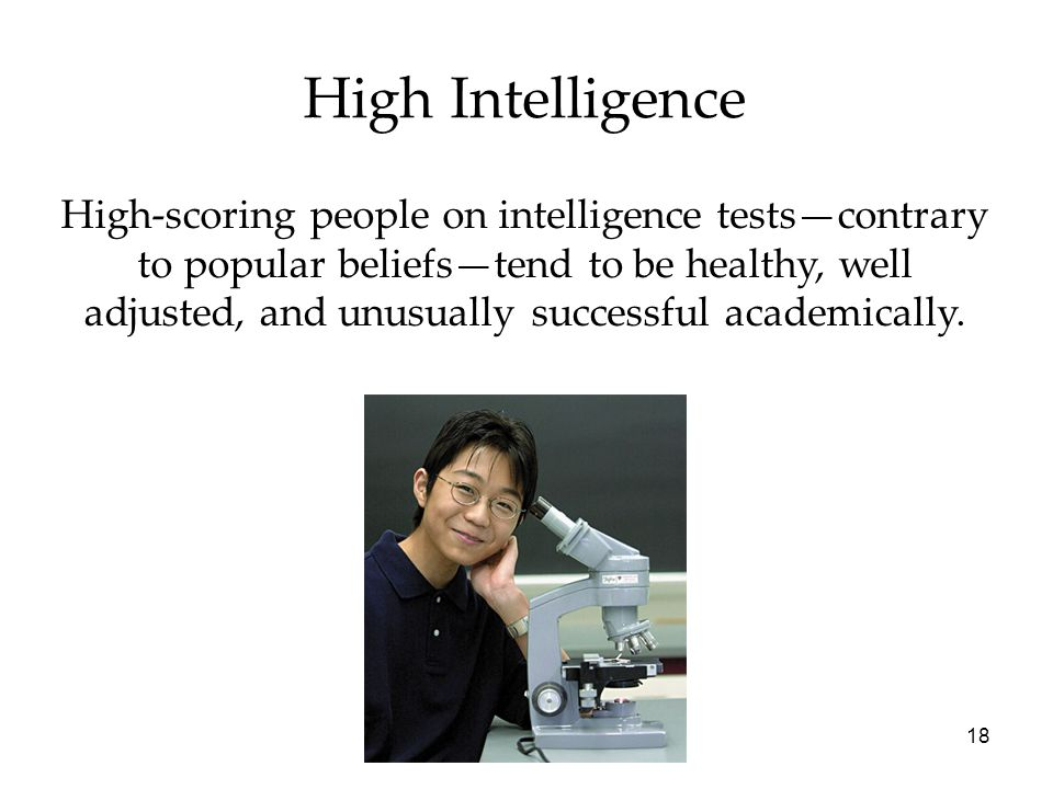 18 High Intelligence High-scoring people on intelligence tests—contrary to popular beliefs—tend to be healthy, well adjusted, and unusually successful academically.