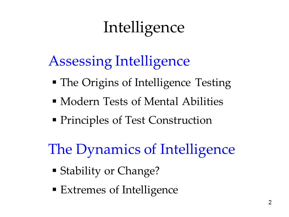 2 Intelligence Assessing Intelligence  The Origins of Intelligence Testing  Modern Tests of Mental Abilities  Principles of Test Construction The Dynamics of Intelligence  Stability or Change.