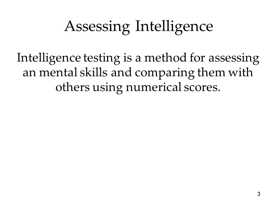3 Assessing Intelligence Intelligence testing is a method for assessing an mental skills and comparing them with others using numerical scores.