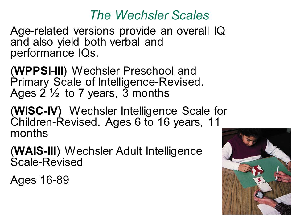 The Wechsler Scales Age-related versions provide an overall IQ and also yield both verbal and performance IQs.