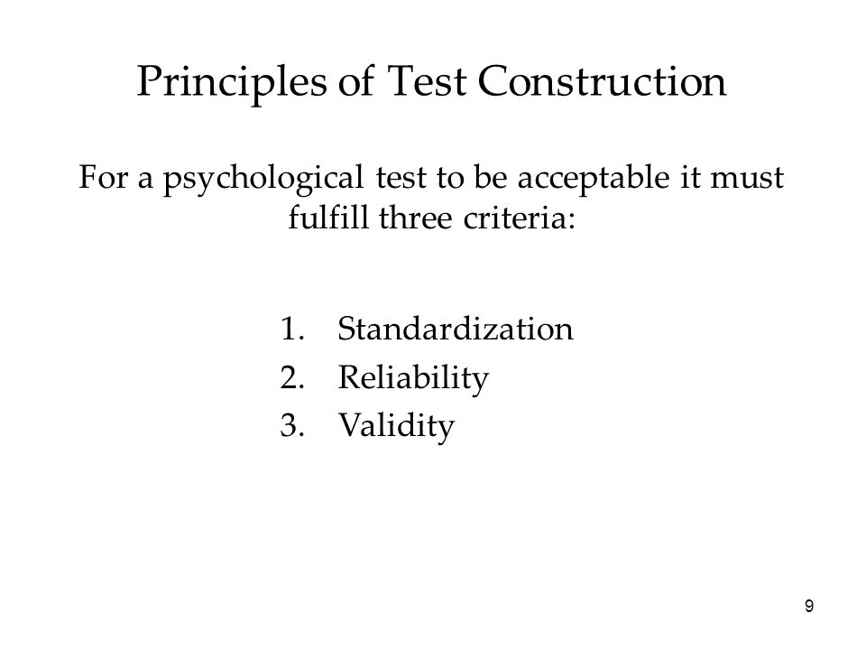 9 Principles of Test Construction For a psychological test to be acceptable it must fulfill three criteria: 1.Standardization 2.Reliability 3.Validity