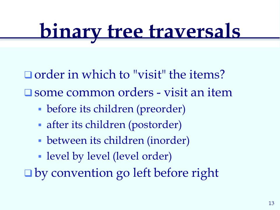 13 binary tree traversals  order in which to visit the items.