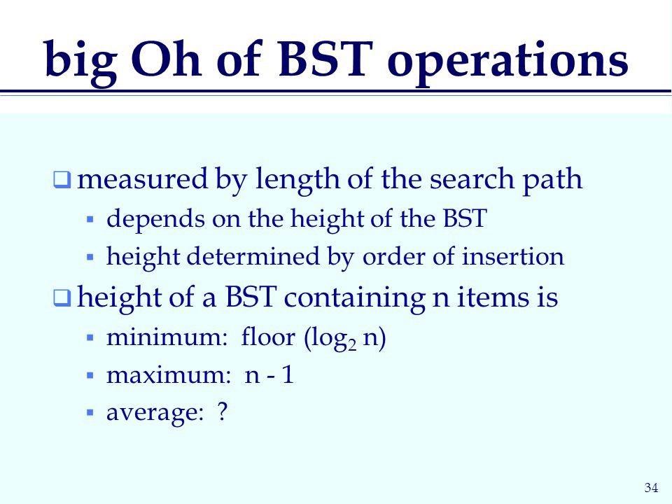 34 big Oh of BST operations  measured by length of the search path  depends on the height of the BST  height determined by order of insertion  height of a BST containing n items is  minimum: floor (log 2 n)  maximum: n - 1  average: