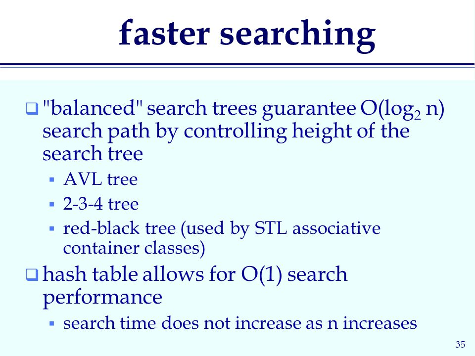 35 faster searching  balanced search trees guarantee O(log 2 n) search path by controlling height of the search tree  AVL tree  tree  red-black tree (used by STL associative container classes)  hash table allows for O(1) search performance  search time does not increase as n increases