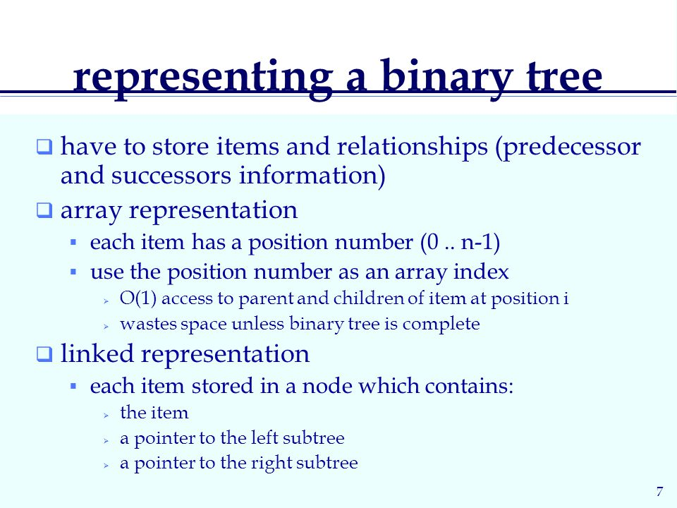 7 representing a binary tree  have to store items and relationships (predecessor and successors information)  array representation  each item has a position number (0..