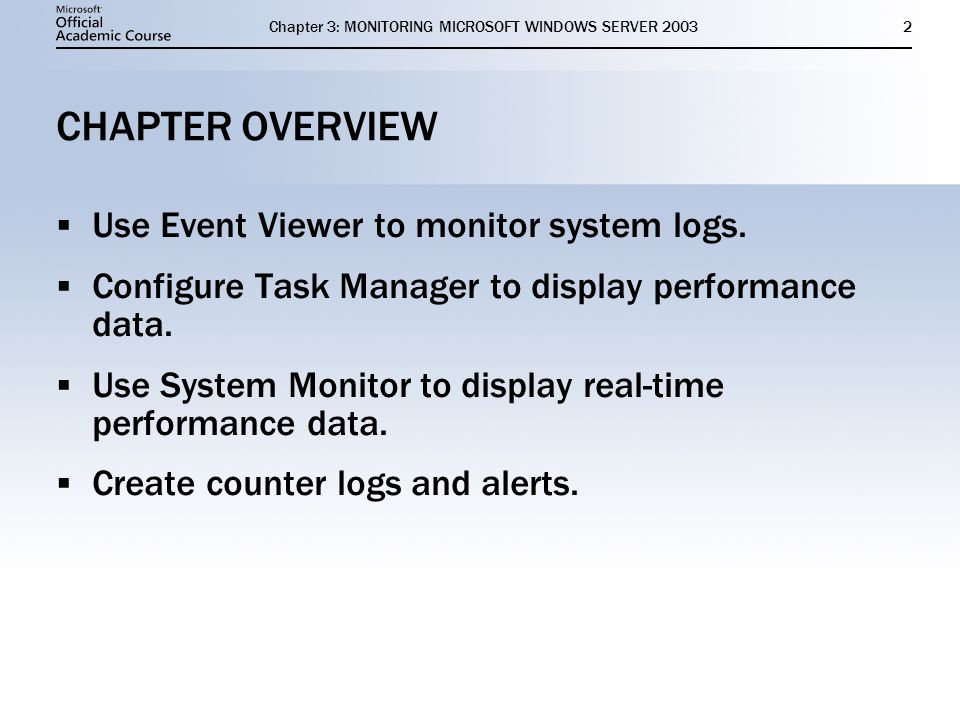 Chapter 3: MONITORING MICROSOFT WINDOWS SERVER CHAPTER OVERVIEW  Use Event Viewer to monitor system logs.