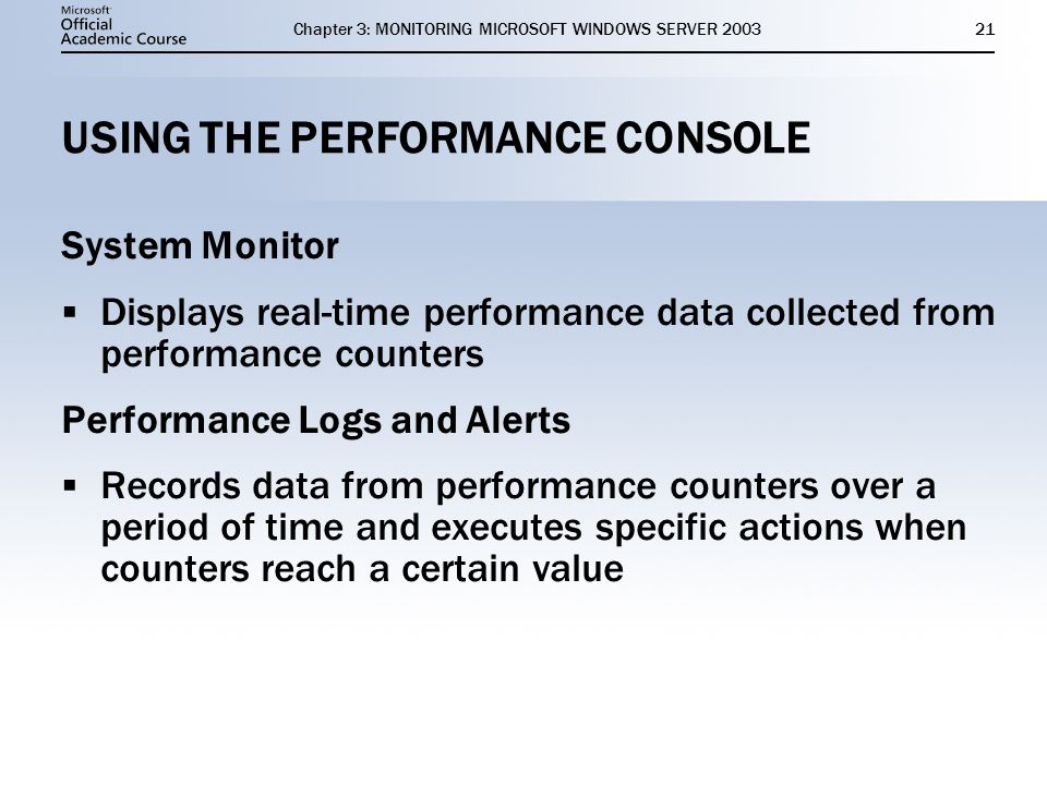 Chapter 3: MONITORING MICROSOFT WINDOWS SERVER USING THE PERFORMANCE CONSOLE System Monitor  Displays real-time performance data collected from performance counters Performance Logs and Alerts  Records data from performance counters over a period of time and executes specific actions when counters reach a certain value System Monitor  Displays real-time performance data collected from performance counters Performance Logs and Alerts  Records data from performance counters over a period of time and executes specific actions when counters reach a certain value
