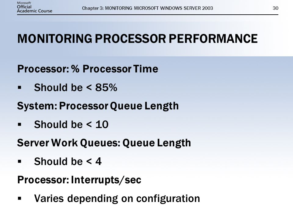 Chapter 3: MONITORING MICROSOFT WINDOWS SERVER MONITORING PROCESSOR PERFORMANCE Processor: % Processor Time  Should be < 85% System: Processor Queue Length  Should be < 10 Server Work Queues: Queue Length  Should be < 4 Processor: Interrupts/sec  Varies depending on configuration Processor: % Processor Time  Should be < 85% System: Processor Queue Length  Should be < 10 Server Work Queues: Queue Length  Should be < 4 Processor: Interrupts/sec  Varies depending on configuration
