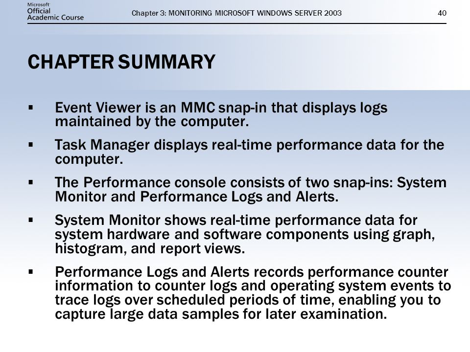 Chapter 3: MONITORING MICROSOFT WINDOWS SERVER CHAPTER SUMMARY  Event Viewer is an MMC snap-in that displays logs maintained by the computer.