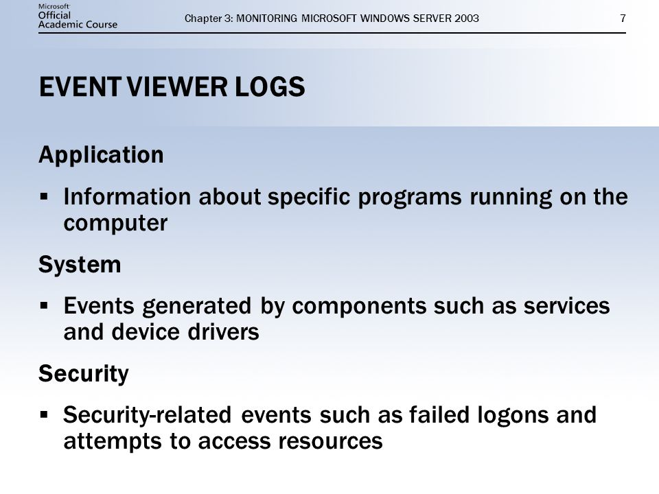 Chapter 3: MONITORING MICROSOFT WINDOWS SERVER EVENT VIEWER LOGS Application  Information about specific programs running on the computer System  Events generated by components such as services and device drivers Security  Security-related events such as failed logons and attempts to access resources Application  Information about specific programs running on the computer System  Events generated by components such as services and device drivers Security  Security-related events such as failed logons and attempts to access resources