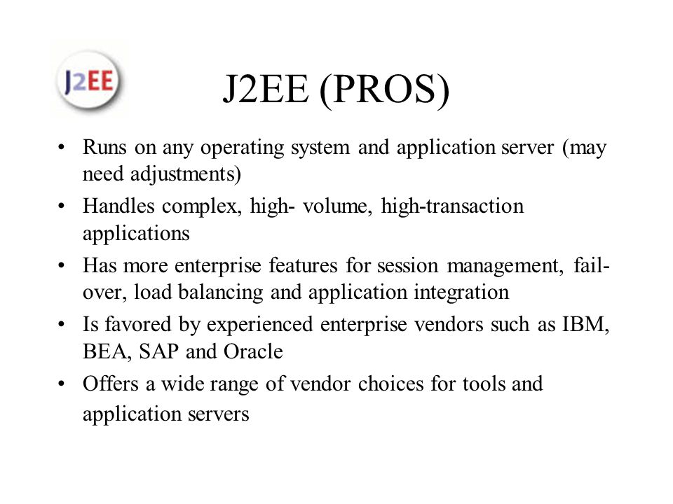 J2EE (PROS) Runs on any operating system and application server (may need adjustments) Handles complex, high- volume, high-transaction applications Has more enterprise features for session management, fail- over, load balancing and application integration Is favored by experienced enterprise vendors such as IBM, BEA, SAP and Oracle Offers a wide range of vendor choices for tools and application servers
