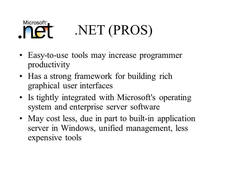 .NET (PROS) Easy-to-use tools may increase programmer productivity Has a strong framework for building rich graphical user interfaces Is tightly integrated with Microsoft s operating system and enterprise server software May cost less, due in part to built-in application server in Windows, unified management, less expensive tools