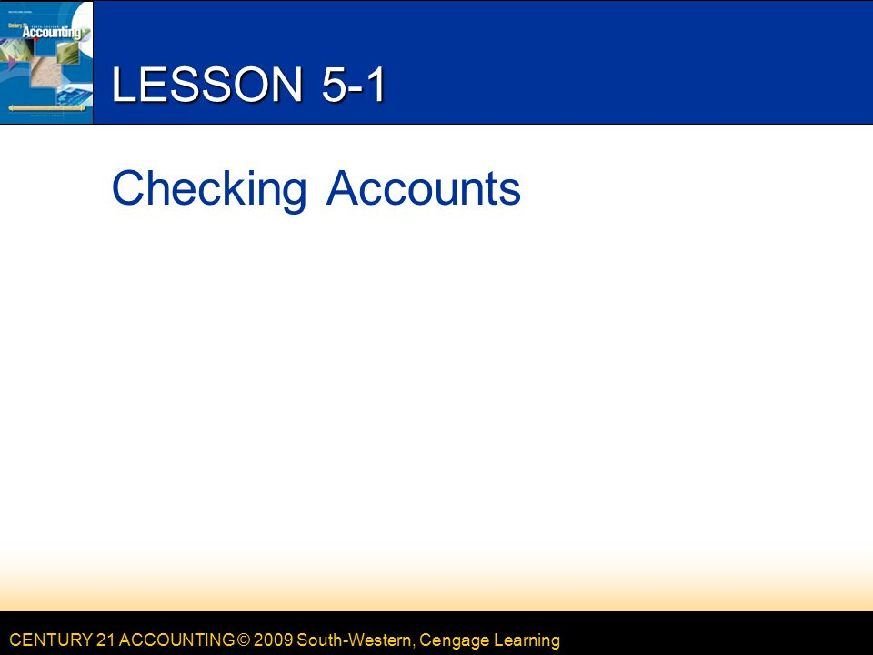 CENTURY 21 ACCOUNTING © 2009 South-Western, Cengage Learning LESSON 5-1 Checking Accounts