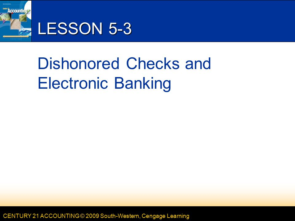 CENTURY 21 ACCOUNTING © 2009 South-Western, Cengage Learning LESSON 5-3 Dishonored Checks and Electronic Banking