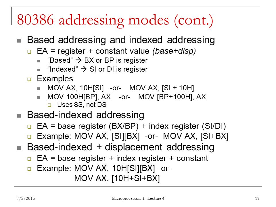 80386 addressing modes (cont.) Based addressing and indexed addressing  EA = register + constant value (base+disp) Based  BX or BP is register Indexed  SI or DI is register  Examples MOV AX, 10H[SI] -or- MOV AX, [SI + 10H] MOV 100H[BP], AX -or- MOV [BP+100H], AX  Uses SS, not DS Based-indexed addressing  EA = base register (BX/BP) + index register (SI/DI)  Example: MOV AX, [SI][BX] -or- MOV AX, [SI+BX] Based-indexed + displacement addressing  EA = base register + index register + constant  Example: MOV AX, 10H[SI][BX] -or- MOV AX, [10H+SI+BX] 7/2/2015 Microprocessors I: Lecture 4 19