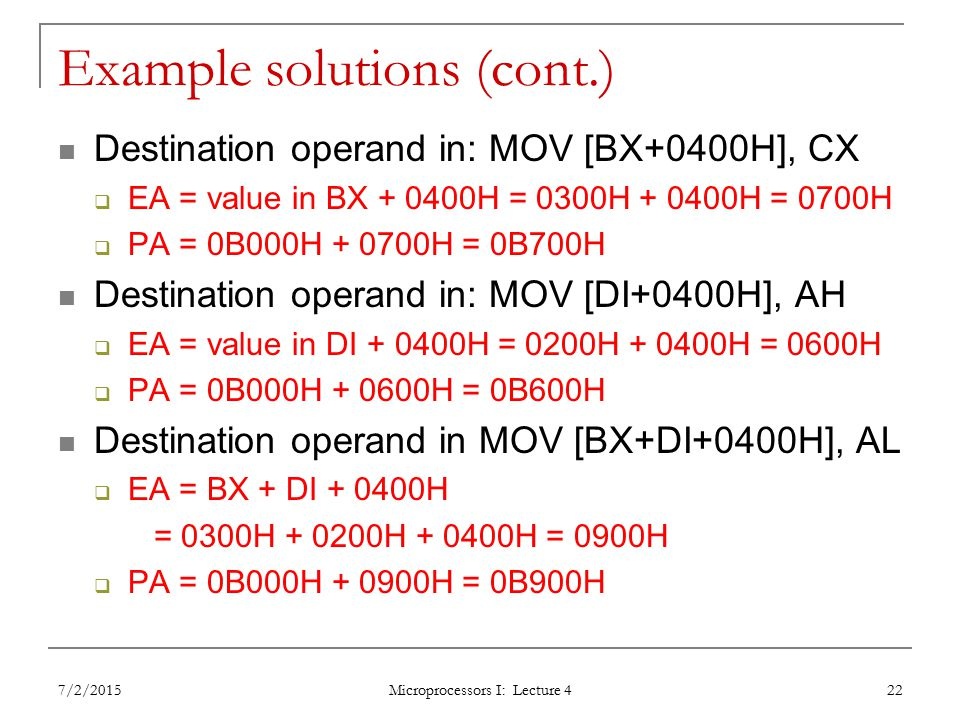 Example solutions (cont.) Destination operand in: MOV [BX+0400H], CX  EA = value in BX H = 0300H H = 0700H  PA = 0B000H H = 0B700H Destination operand in: MOV [DI+0400H], AH  EA = value in DI H = 0200H H = 0600H  PA = 0B000H H = 0B600H Destination operand in MOV [BX+DI+0400H], AL  EA = BX + DI H = 0300H H H = 0900H  PA = 0B000H H = 0B900H 7/2/2015 Microprocessors I: Lecture 4 22